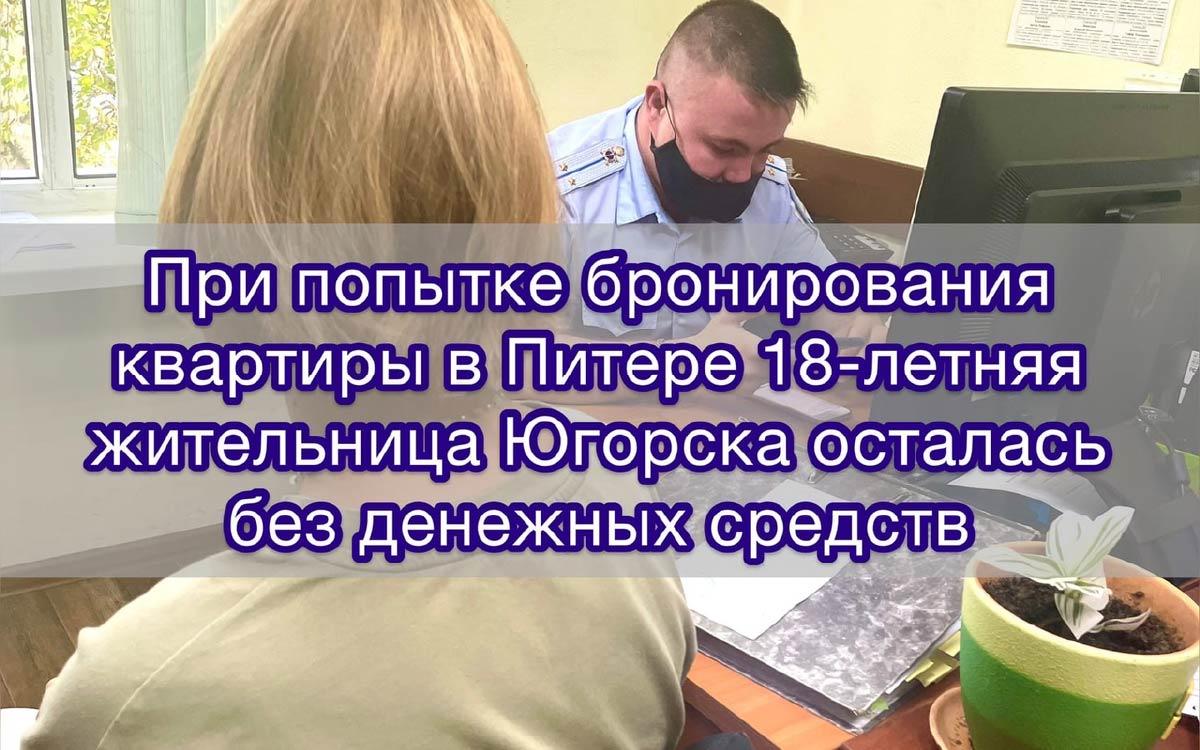 В дежурную часть ОМВД России по городу Югорску обратилась 18-летняя местная жительница с сообщением о том, что при бронировании квартиры в Санкт-Петербурге ее обманули мошенники.